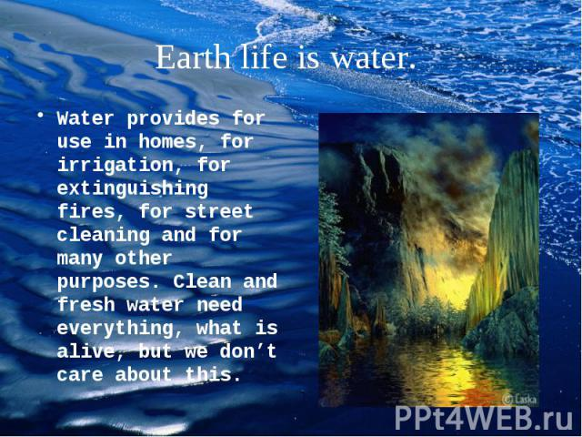 Water provides for use in homes, for irrigation, for extinguishing fires, for street cleaning and for many other purposes. Clean and fresh water need everything, what is alive, but we don't care about this. Water provides for use in homes, for irrig…