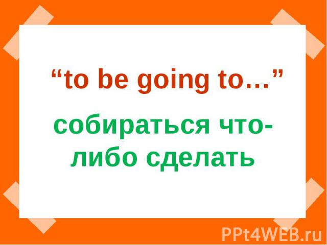"""to be going to…"" собираться что-либо сделать"