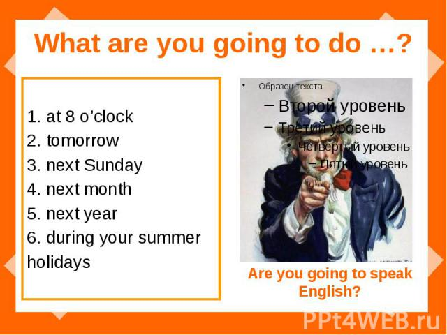What are you going to do …? 1. at 8 o'clock 2. tomorrow 3. next Sunday 4. next month 5. next year 6. during your summer holidays