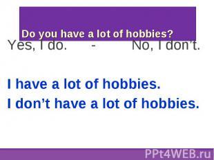 Yes, I do. - No, I don't. Yes, I do. - No, I don't. I have a lot of hobbies. I d