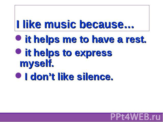 it helps me to have a rest. it helps me to have a rest. it helps to express myself. I don't like silence.