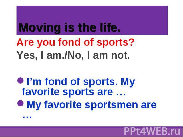 Are you fond of sports? Are you fond of sports? Yes, I am./No, I am not. I'm fond of sports. My favorite sports are … My favorite sportsmen are …