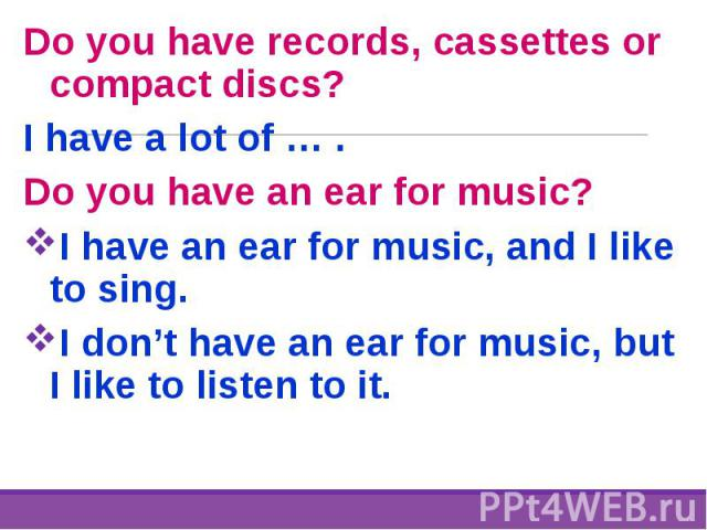 Do you have records, cassettes or compact discs? Do you have records, cassettes or compact discs? I have a lot of … . Do you have an ear for music? I have an ear for music, and I like to sing. I don't have an ear for music, but I like to listen to it.