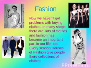 Now we haven't got problems with buying clothes. In many shops there are lots of