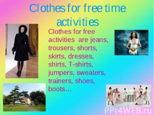 Clothes for free activities are jeans, trousers, shorts, skirts, dresses, shirts