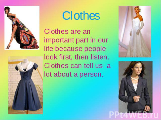 Clothes are an important part in our life because people look first, then listen. Clothes can tell us a lot about a person. Clothes are an important part in our life because people look first, then listen. Clothes can tell us a lot about a person.