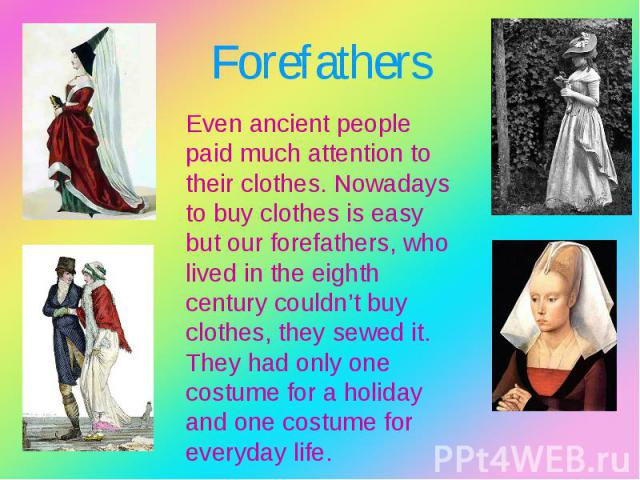 Even ancient people paid much attention to their clothes. Nowadays to buy clothes is easy but our forefathers, who lived in the eighth century couldn't buy clothes, they sewed it. They had only one costume for a holiday and one costume for everyday …
