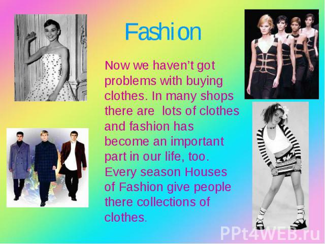 Now we haven't got problems with buying clothes. In many shops there are lots of clothes and fashion has become an important part in our life, too. Every season Houses of Fashion give people there collections of clothes. Now we haven't got problems …