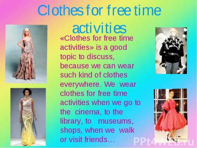 «Clothes for free time activities» is a good topic to discuss, because we can wear such kind of clothes everywhere. We wear clothes for free time activities when we go to the cinema, to the library, to museums, shops, when we walk or visit friends… …