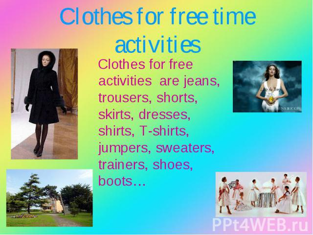 Clothes for free activities are jeans, trousers, shorts, skirts, dresses, shirts, T-shirts, jumpers, sweaters, trainers, shoes, boots… Clothes for free activities are jeans, trousers, shorts, skirts, dresses, shirts, T-shirts, jumpers, sweaters, tra…