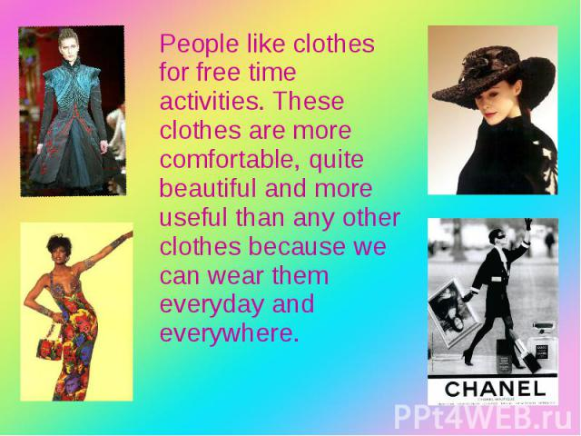 People like clothes for free time activities. These clothes are more comfortable, quite beautiful and more useful than any other clothes because we can wear them everyday and everywhere. People like clothes for free time activities. These clothes ar…