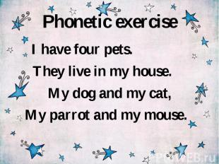 Phonetic exercise I have four pets. They live in my house. My dog and my cat, My