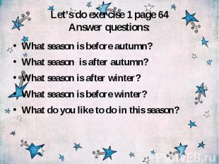 Let's do exercise 1 page 64 Answer questions: What season is before autumn? What