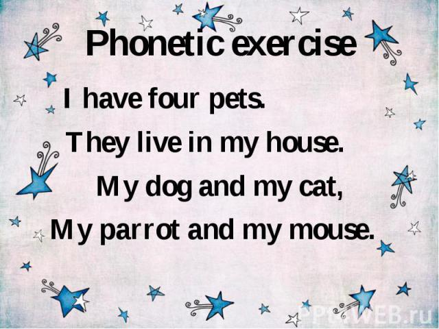 Phonetic exercise I have four pets. They live in my house. My dog and my cat, My parrot and my mouse.