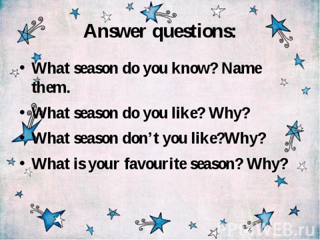 Answer questions: What season do you know? Name them. What season do you like? Why? What season don't you like?Why? What is your favourite season? Why?