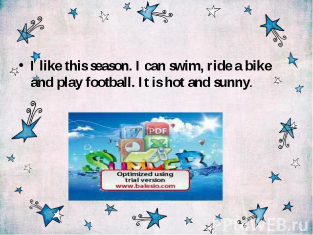 I like this season. I can swim, ride a bike and play football. It is hot and sunny.