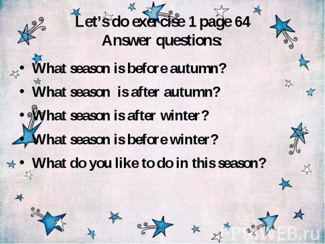 Let's do exercise 1 page 64 Answer questions: What season is before autumn? What season is after autumn? What season is after winter? What season is before winter? What do you like to do in this season?