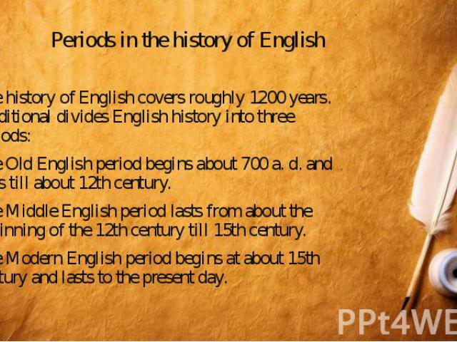 Periods in the history of English The history of English covers roughly 1200 years. Traditional divides English history into three periods: The Old English period begins about 700 a. d. and lasts till about 12th century. The Middle English period la…