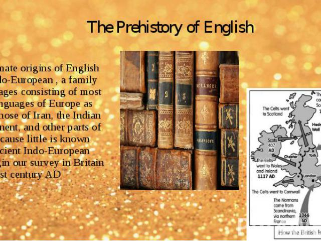 The ultimate origins of English lie in Indo-European , a family of languages consisting of most of the languages of Europe as well as those of Iran, the Indian subcontinent, and other parts of Asia. Because little is known about ancient Indo-Europea…