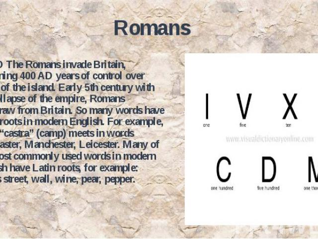 """Romans 43 AD The Romans invade Britain, beginning 400 AD years of control over much of the island. Early 5th century with the collapse of the empire, Romans withdraw from Britain. So many words have Latin roots in modern English. For example, word """"…"""