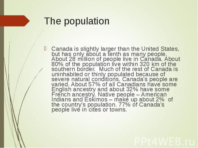 Canada is slightly larger than the United States, but has only about a tenth as many people. About 28 million of people live in Canada. About 80% of the population live within 320 km of the southern border. Much of the rest of Canada is uninhabited …