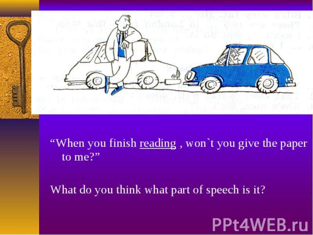 """""""When you finish reading , won`t you give the paper to me?"""" """"When you finish reading , won`t you give the paper to me?"""" What do you think what part of speech is it?"""