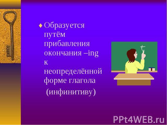 Образуется путём прибавления окончания –ing к неопределённой форме глагола Образуется путём прибавления окончания –ing к неопределённой форме глагола (инфинитиву)