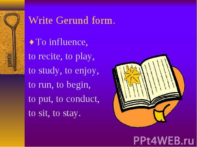 To influence, To influence, to recite, to play, to study, to enjoy, to run, to begin, to put, to conduct, to sit, to stay.