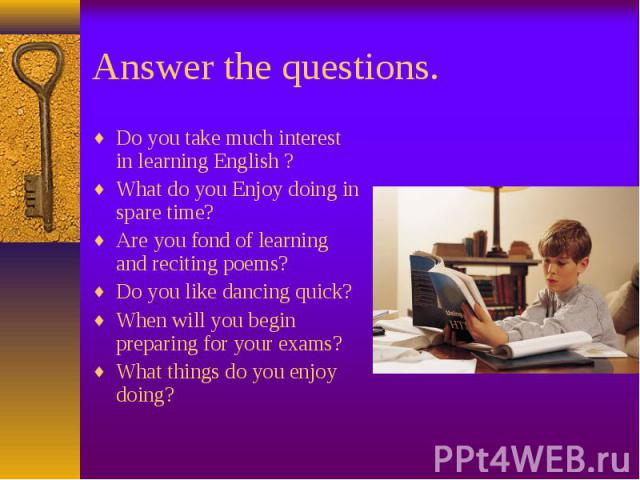 Do you take much interest in learning English ? Do you take much interest in learning English ? What do you Enjoy doing in spare time? Are you fond of learning and reciting poems? Do you like dancing quick? When will you begin preparing for your exa…