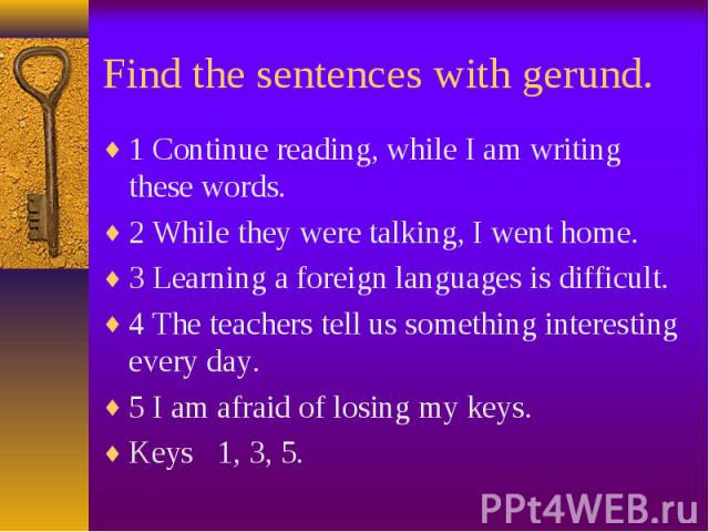1 Continue reading, while I am writing these words. 1 Continue reading, while I am writing these words. 2 While they were talking, I went home. 3 Learning a foreign languages is difficult. 4 The teachers tell us something interesting every day. 5 I …