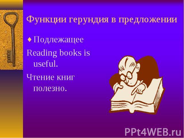 Подлежащее Подлежащее Reading books is useful. Чтение книг полезно.