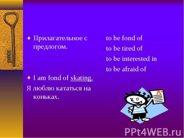 Прилагательное с предлогом. Прилагательное с предлогом. I am fond of skating. Я люблю кататься на коньках.