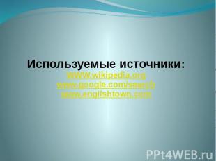 Используемые источники: WWW.wikipedia.org www.google.com/search www.englishtown.