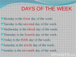 DAYS OF THE WEEK Monday is the first day of the week. Tuesday is the second day