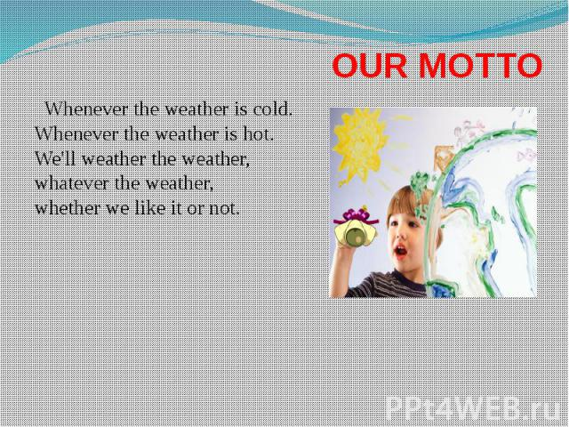 OUR MOTTO Whenever the weather is cold. Whenever the weather is hot. We'll weather the weather, whatever the weather, whether we like it or not.