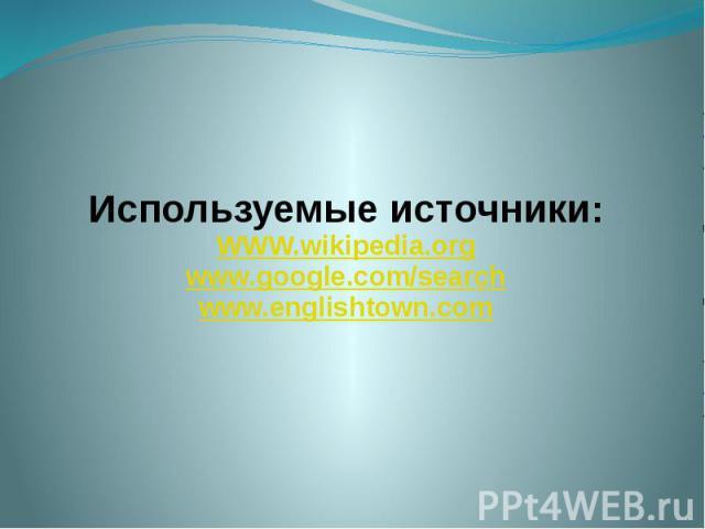 Используемые источники: WWW.wikipedia.org www.google.com/search www.englishtown.com