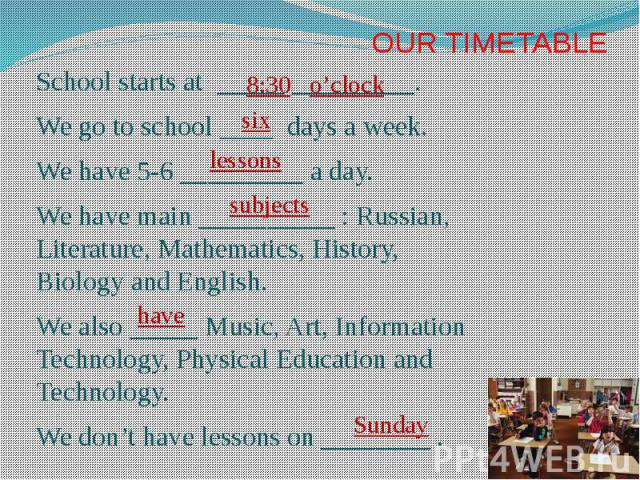 OUR TIMETABLE School starts at _____ _________. We go to school ____ days a week. We have 5-6 _________ a day. We have main __________ : Russian, Literature, Mathematics, History, Biology and English. We also _____ Music, Art, Information Technology…