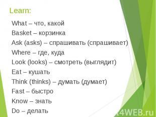Learn: What – что, какой Basket – корзинка Ask (asks) – спрашивать (спрашивает)