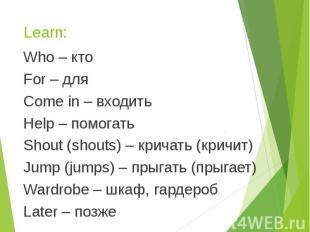 Learn: Who – кто For – для Come in – входить Help – помогать Shout (shouts) – кр