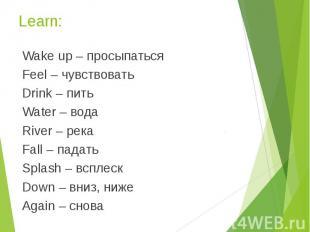 Learn: Wake up – просыпаться Feel – чувствовать Drink – пить Water – вода River