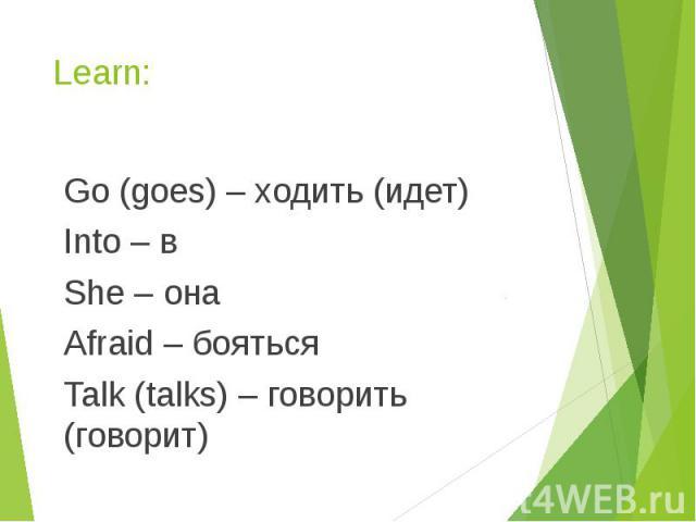 Learn: Go (goes) – ходить (идет) Into – в She – она Afraid – бояться Talk (talks) – говорить (говорит)