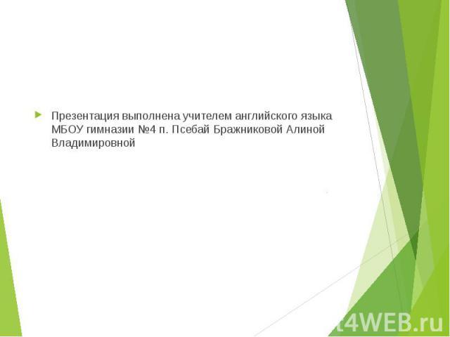 Презентация выполнена учителем английского языка МБОУ гимназии №4 п. Псебай Бражниковой Алиной Владимировной
