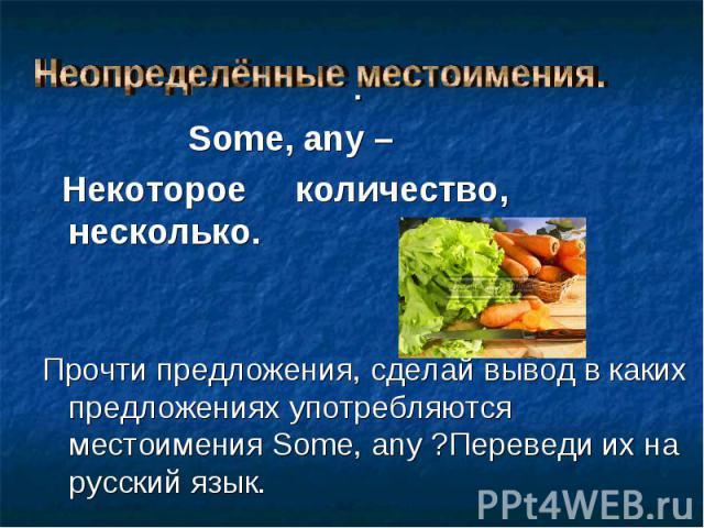 Some, any – Some, any – Некоторое количество, несколько. Прочти предложения, сделай вывод в каких предложениях употребляются местоимения Some, any ?Переведи их на русский язык.