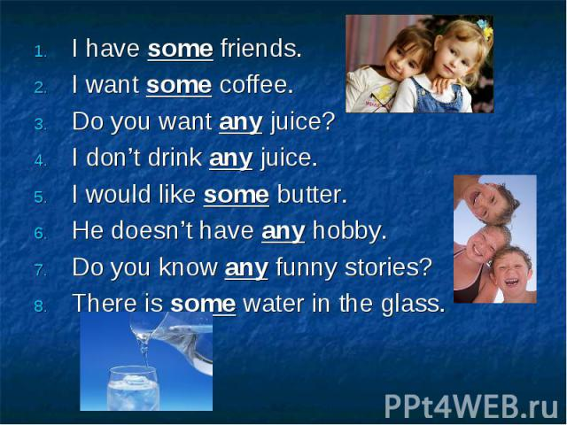 I have some friends. I have some friends. I want some coffee. Do you want any juice? I don't drink any juice. I would like some butter. He doesn't have any hobby. Do you know any funny stories? There is some water in the glass.
