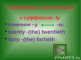 У ПОРЯДКОВЫХ ЧИСЛИТЕЛЬНЫХ с суффиксом -ty конечное –у -ie: twenty -(the) twentie