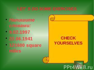 LET` S DO SOME EXERCISES Напишите словами: 9.02.1997 22.06.1941 121600 square mi