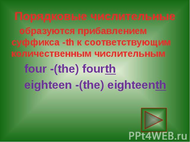 Порядковые числительные образуются прибавлением суффикса -th к соответствующим количественным числительным four -(the) fourth eighteen -(the) eighteenth