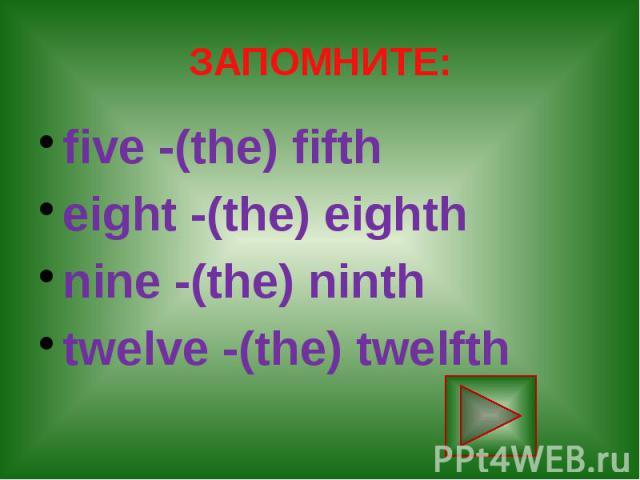 ЗАПОМНИТЕ: five -(the) fifth eight -(the) eighth nine -(the) ninth twelve -(the) twelfth