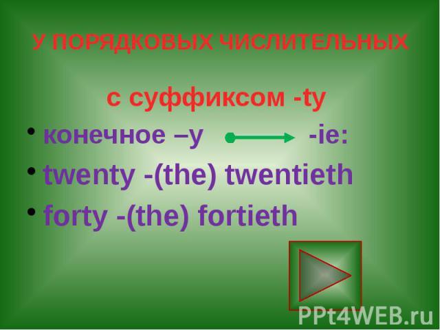 У ПОРЯДКОВЫХ ЧИСЛИТЕЛЬНЫХ с суффиксом -ty конечное –у -ie: twenty -(the) twentieth forty -(the) fortieth