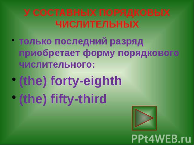 У СОСТАВНЫХ ПОРЯДКОВЫХ ЧИСЛИТЕЛЬНЫХ только последний разряд приобретает форму порядкового числительного: (the) forty-eighth (the) fifty-third